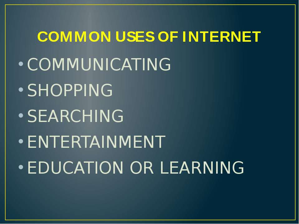 COMMON USES OF INTERNET COMMUNICATING SHOPPING SEARCHING ENTERTAINMENT EDUCAT...