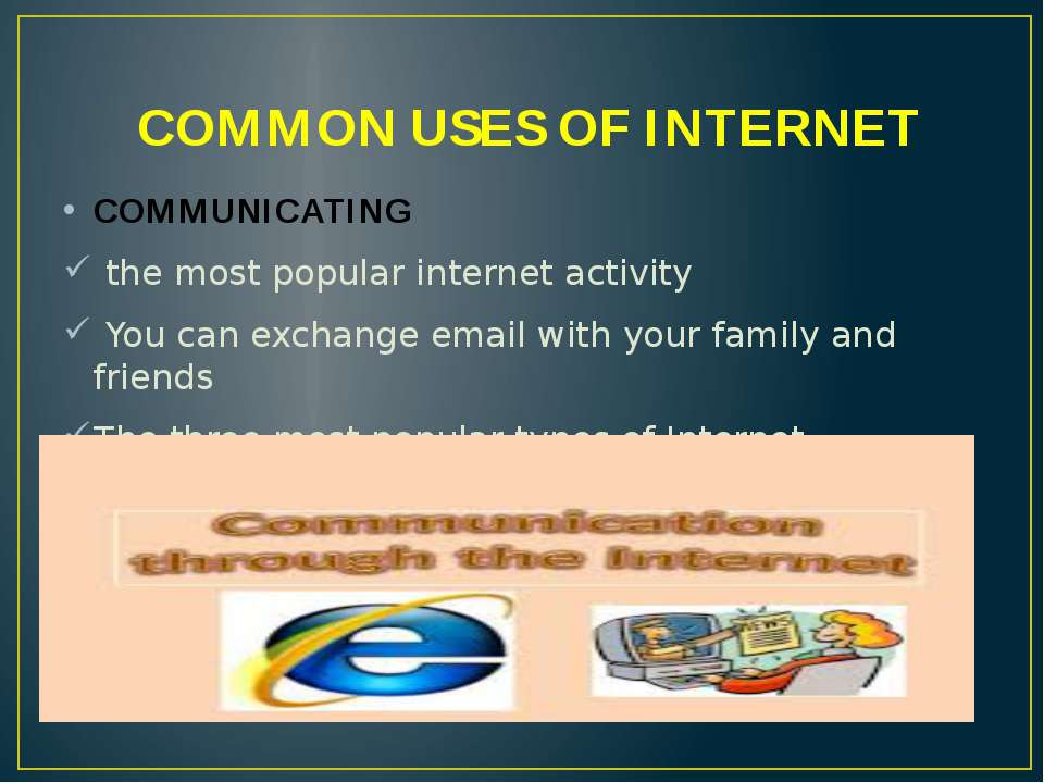 COMMON USES OF INTERNET COMMUNICATING the most popular internet activity You ...