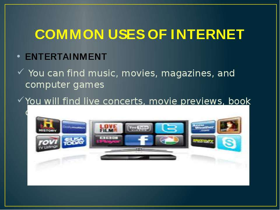 COMMON USES OF INTERNET ENTERTAINMENT You can find music, movies, magazines, ...