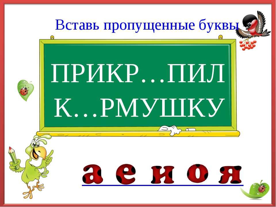 ПРИКР…ПИЛ Вставь пропущенные буквы К…РМУШКУ