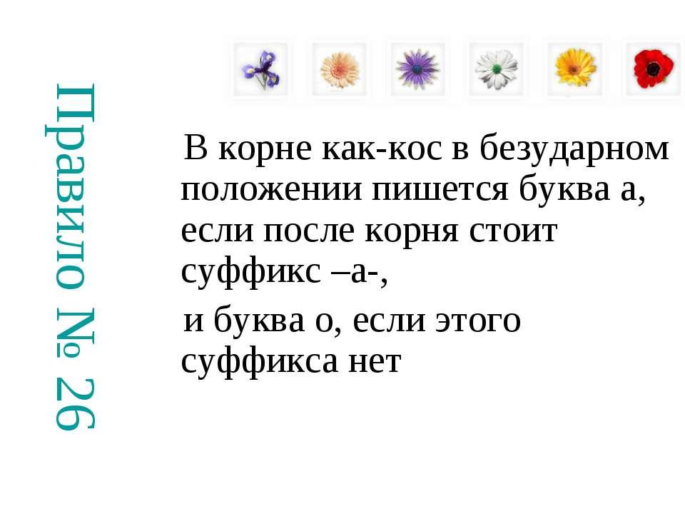 Правило № 26 В корне как-кос в безударном положении пишется буква а, если пос...