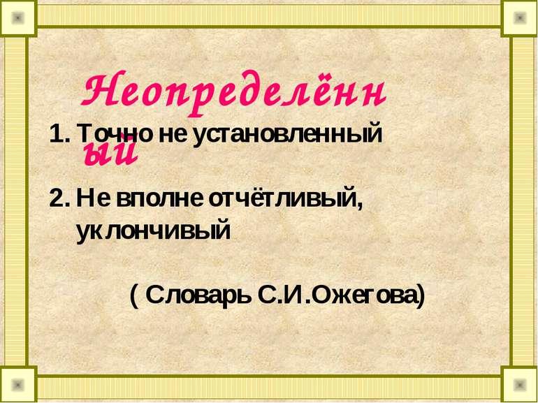 Неопределённый Точно не установленный Не вполне отчётливый, уклончивый ( Слов...