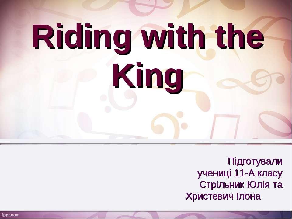Riding with the King Підготували учениці 11-А класу Стрільник Юлія та Христев...
