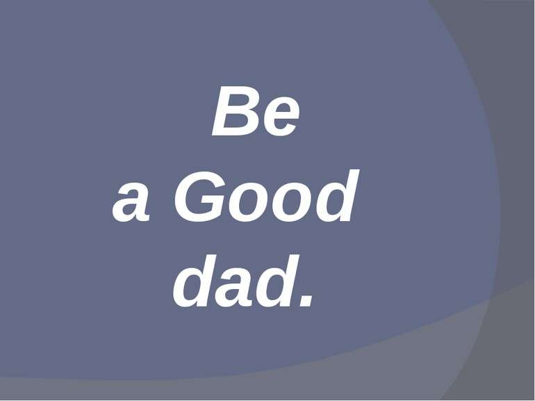 Be a Good dad.