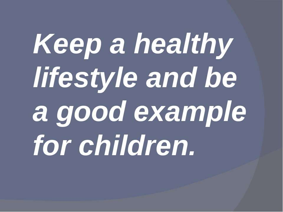 Keep a healthy lifestyle and be a good example for children.