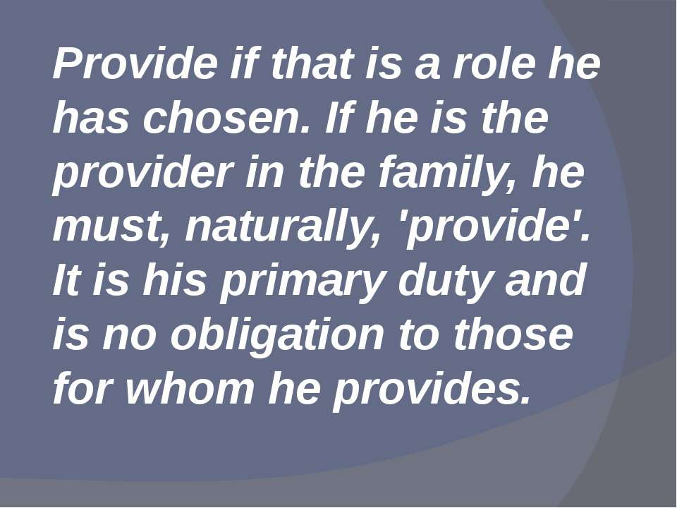 Provide if that is a role he has chosen. If he is the provider in the family,...
