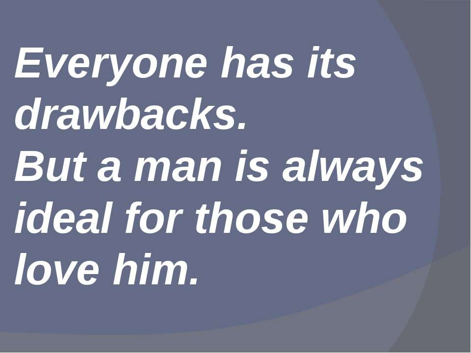 Everyone has its drawbacks. But a man is always ideal for those who love him.