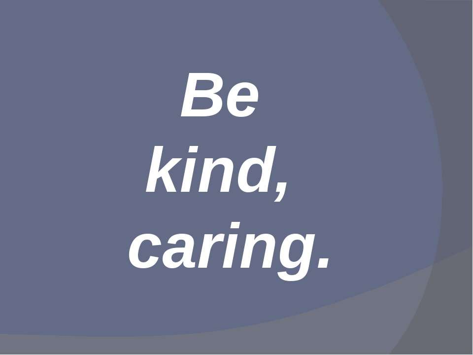 Be kind, caring.