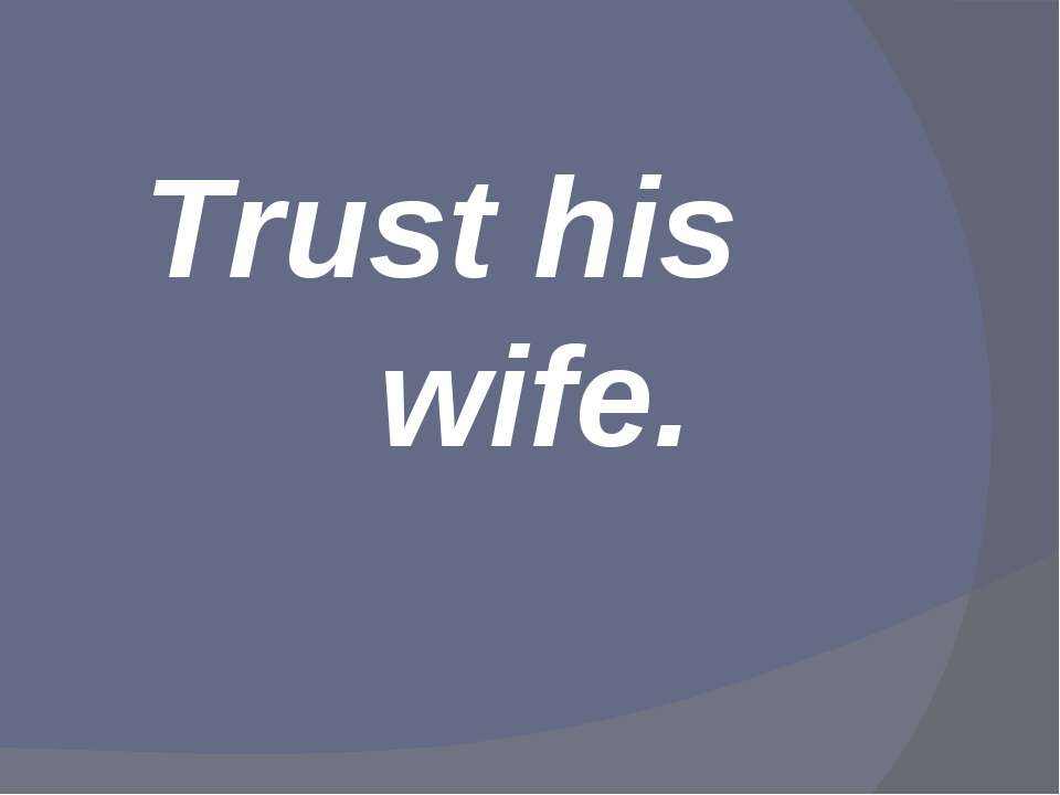 Trust his wife.