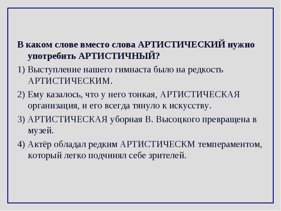 В каком слове вместо слова АРТИСТИЧЕСКИЙ нужно употребить АРТИСТИЧНЫЙ? 1) Выс...