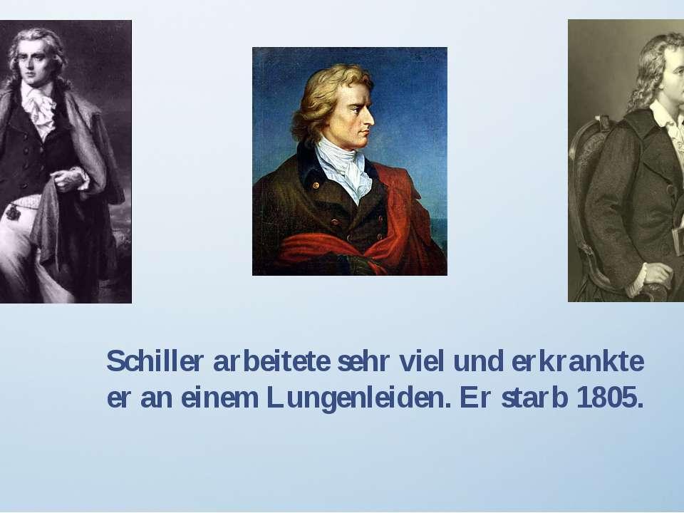 Schiller arbeitete sehr viel und erkrankte er an einem Lungenleiden. Er starb...