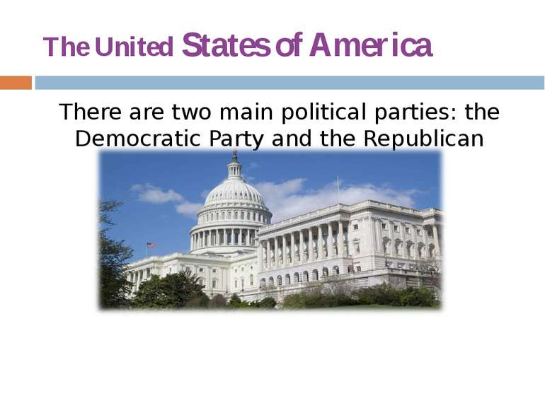 The United States of America There are two main political parties: the Democr...