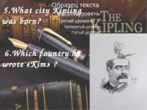 5.What city Kipling was born? 6.Which country he wrote «Kim» ?