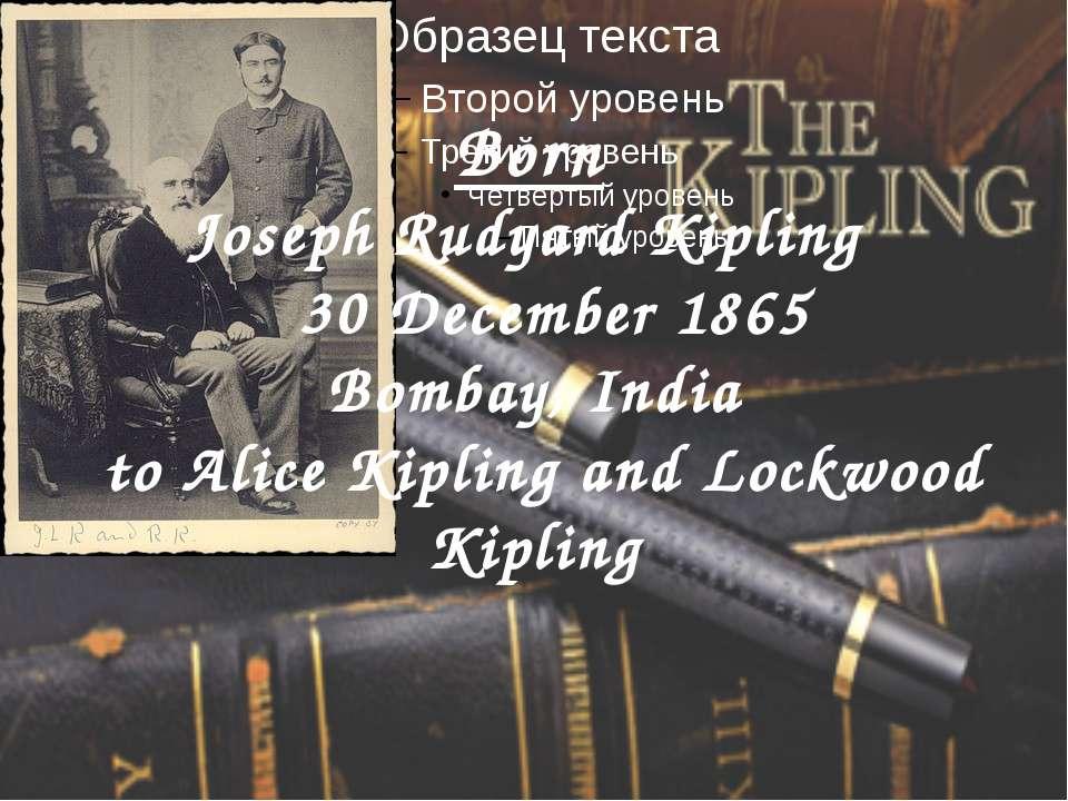 Born Joseph Rudyard Kipling 30 December 1865 Bombay, India toAlice Kipling a...