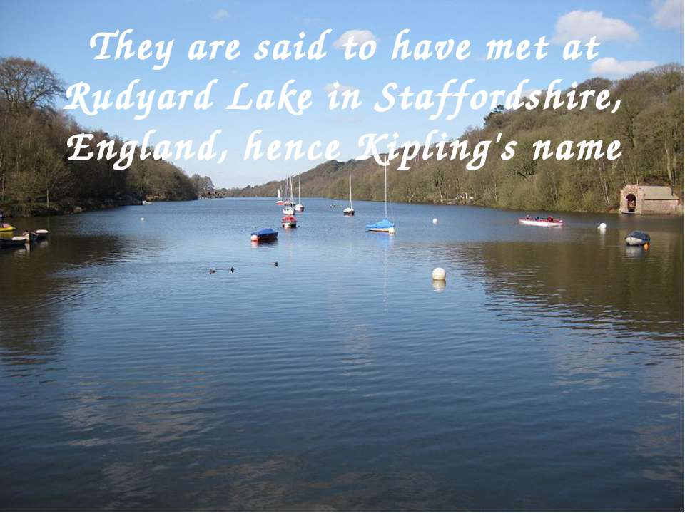 They are said to have met at Rudyard Lake in Staffordshire, England, hence Ki...