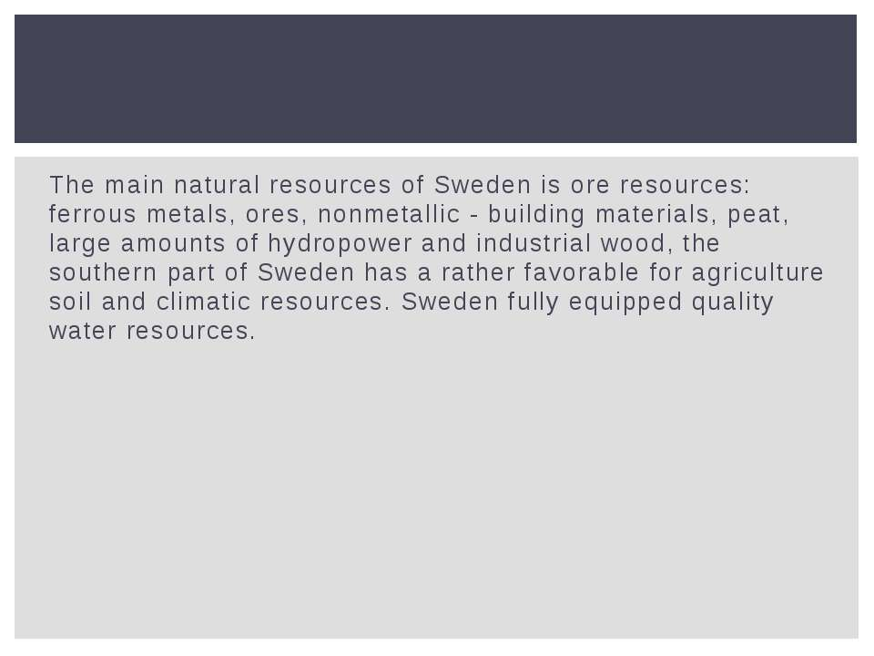 The main natural resources of Sweden is ore resources: ferrous metals, ores, ...