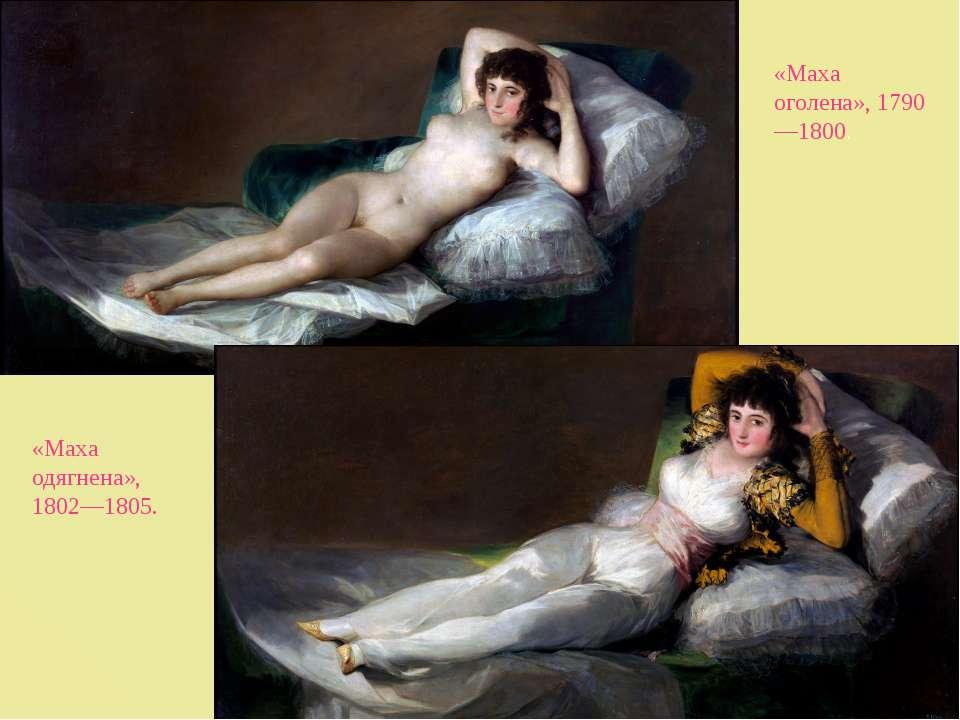 «Маха оголена», 1790—1800. «Маха одягнена», 1802—1805.