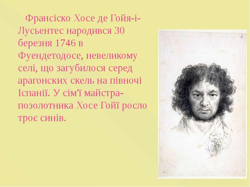 Франсіско Хосе де Гойя-і-Лусьентес народився 30 березня 1746 в Фуендетодосе, ...