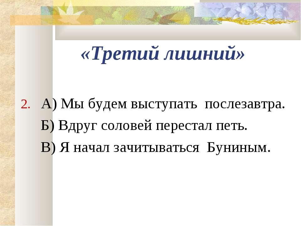 «Третий лишний» 2. А) Мы будем выступать послезавтра. Б) Вдруг соловей перест...