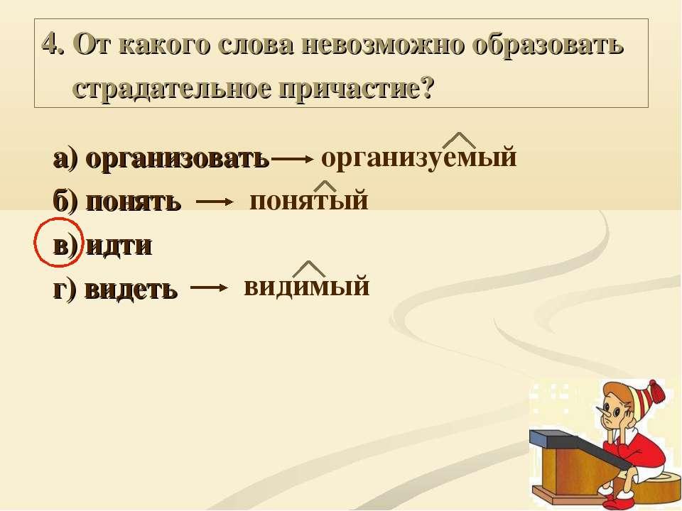 4. От какого слова невозможно образовать страдательное причастие? а) организо...