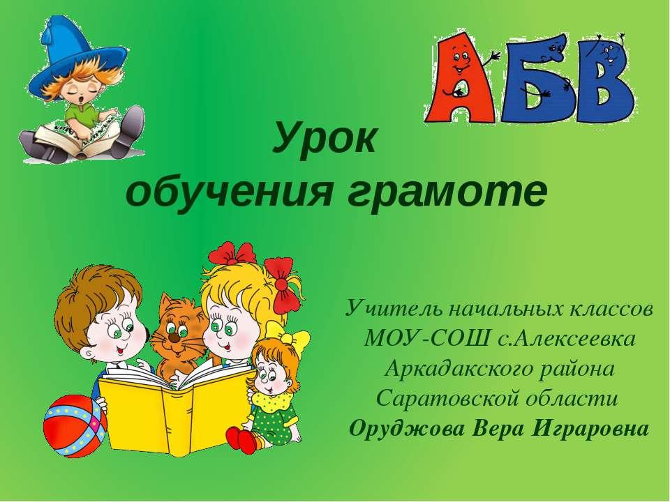 Урок обучения грамоте Учитель начальных классов МОУ-СОШ с.Алексеевка Аркадакс...