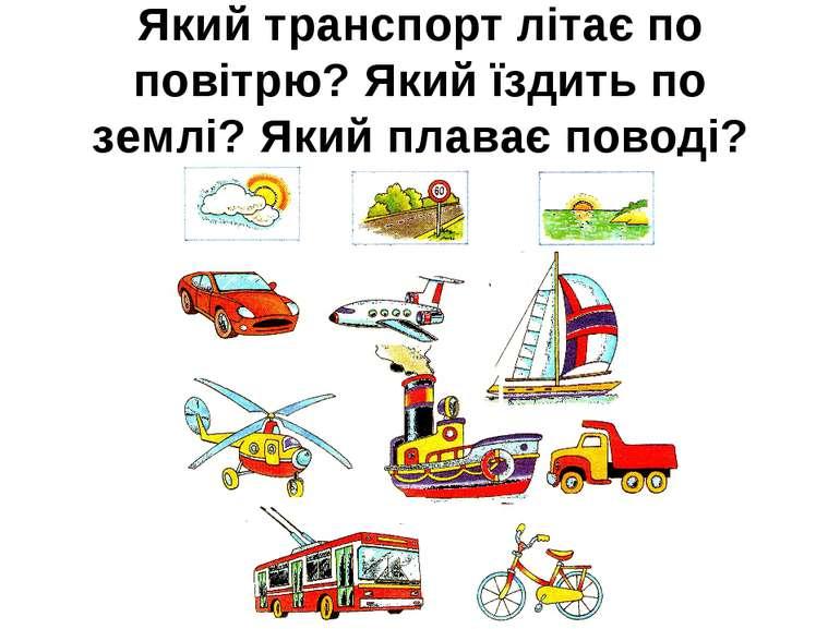 Який транспорт літає по повітрю? Який їздить по землі? Який плаває поводі?
