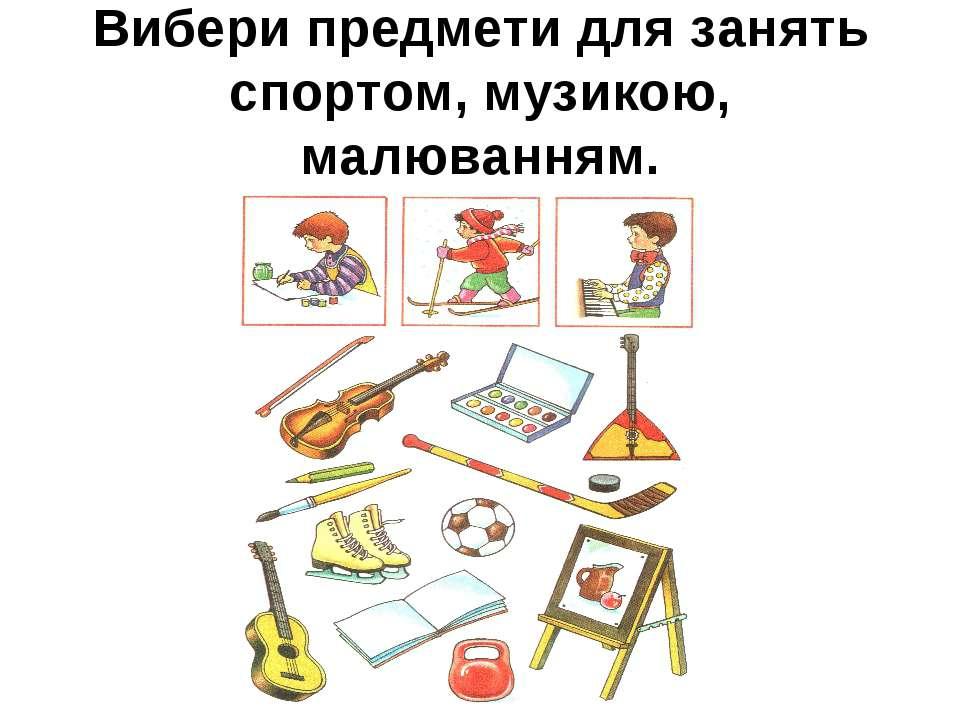 Вибери предмети для занять спортом, музикою, малюванням.
