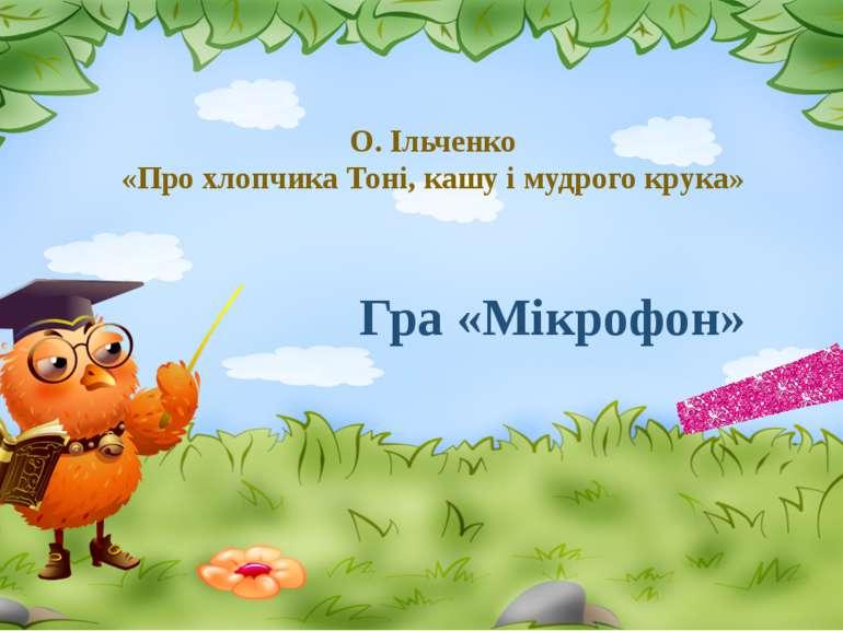 О. Ільченко «Про хлопчика Тоні, кашу і мудрого крука» Гра «Мікрофон»
