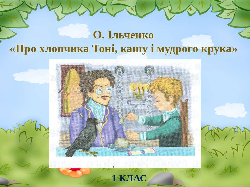 О. Ільченко «Про хлопчика Тоні, кашу і мудрого крука» 1 КЛАС
