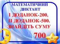 МАТЕМАТИЧНИЙ ДИКТАНТ І ДОДАНОК-200, ІІ ДОДАНОК-500. ЗНАЙДІТЬ СУМУ 700