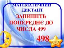 МАТЕМАТИЧНИЙ ДИКТАНТ ЗАПИШІТЬ ПОПЕРЕДНЄ ДО ЧИСЛА 499 498