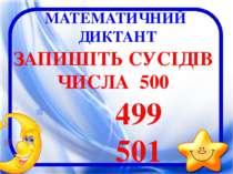 МАТЕМАТИЧНИЙ ДИКТАНТ ЗАПИШІТЬ СУСІДІВ ЧИСЛА 500 499 501