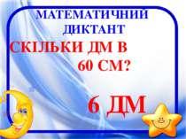 МАТЕМАТИЧНИЙ ДИКТАНТ СКІЛЬКИ ДМ В 60 СМ? 6 ДМ