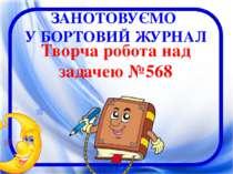 Творча робота над задачею №568 ЗАНОТОВУЄМО У БОРТОВИЙ ЖУРНАЛ