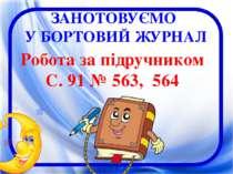 ЗАНОТОВУЄМО У БОРТОВИЙ ЖУРНАЛ Робота за підручником С. 91 № 563, 564