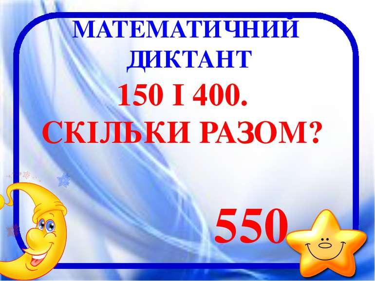 МАТЕМАТИЧНИЙ ДИКТАНТ 150 І 400. СКІЛЬКИ РАЗОМ? 550