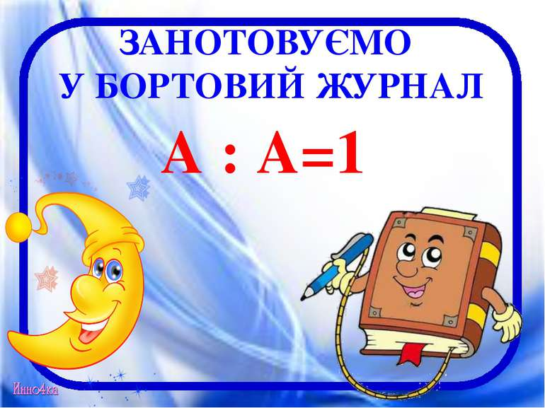 ЗАНОТОВУЄМО У БОРТОВИЙ ЖУРНАЛ А : А=1