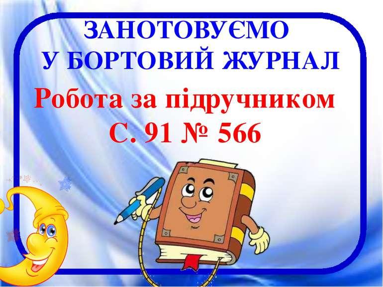 ЗАНОТОВУЄМО У БОРТОВИЙ ЖУРНАЛ Робота за підручником С. 91 № 566
