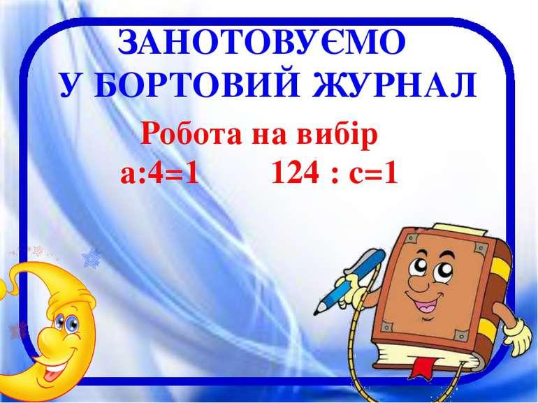 ЗАНОТОВУЄМО У БОРТОВИЙ ЖУРНАЛ Робота на вибір а:4=1 124 : с=1