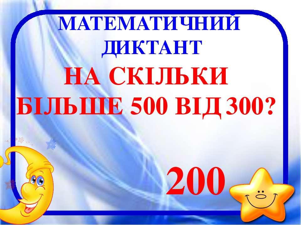 МАТЕМАТИЧНИЙ ДИКТАНТ НА СКІЛЬКИ БІЛЬШЕ 500 ВІД 300? 200