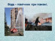 Вода – помічник при пожежі.