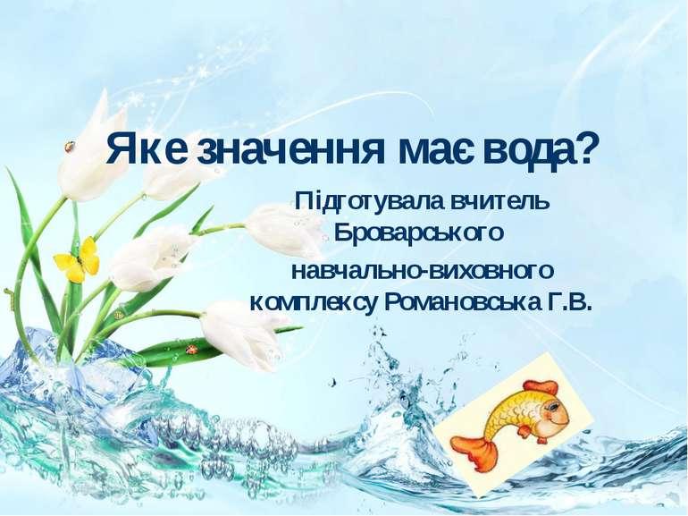 Яке значення має вода? Підготувала вчитель Броварського навчально-виховного к...