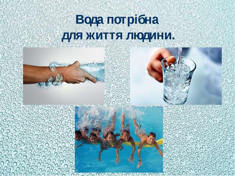 Вода потрібна для життя людини.
