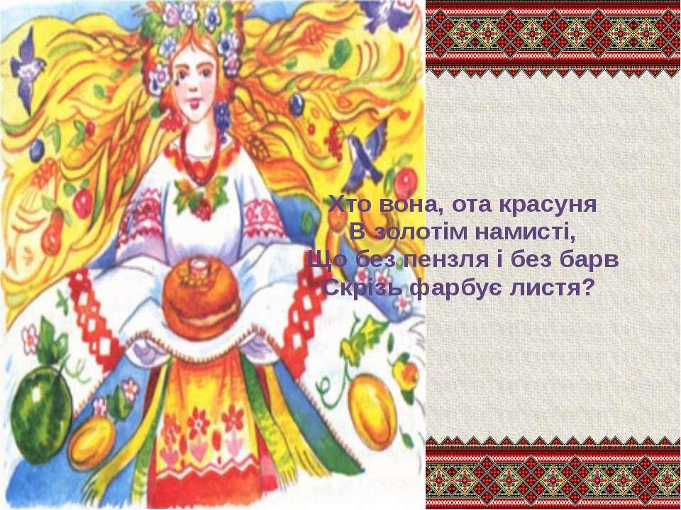 Хто вона, ота красуня В золотім намисті, Що без пензля і без барв Скрізь фарб...