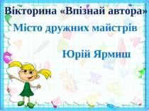 Вікторина «Впізнай автора» Місто дружних майстрів Юрій Ярмиш