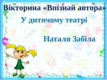 Вікторина «Впізнай автора» У дитячому театрі Наталя Забіла