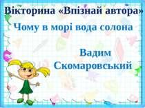 Вікторина «Впізнай автора» Чому в морі вода солона Вадим Скомаровський
