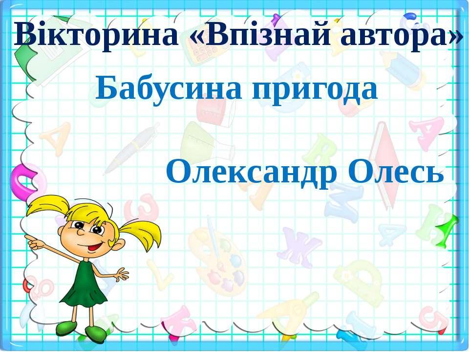 Вікторина «Впізнай автора» Бабусина пригода Олександр Олесь