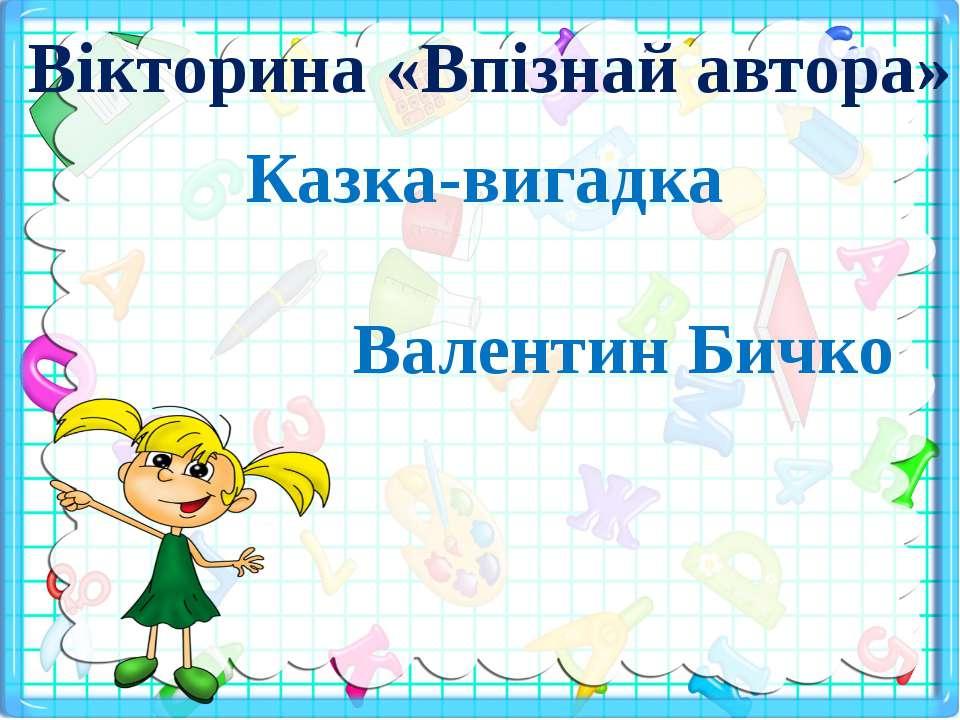 Вікторина «Впізнай автора» Казка-вигадка Валентин Бичко