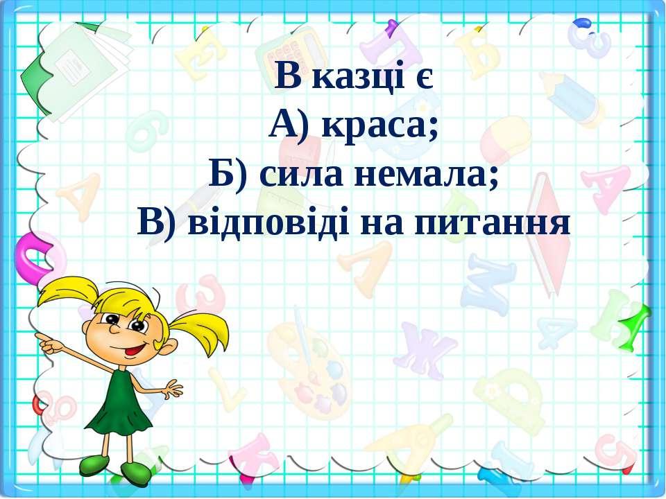 В казці є А) краса; Б) сила немала; В) відповіді на питання